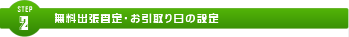 step.2 無料出張査定・お引取り日の設定